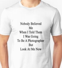 Nobody Believed Me When I Told Them I Was Going To Be A Photographer But Look At Me Now Unisex T-Shirt