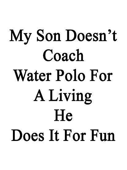 My Son Doesn't Coach Water Polo For A Living He Does It For Fun  by supernova23