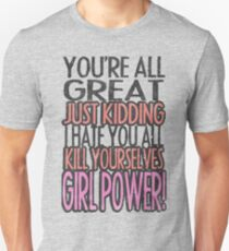 You're All Great Just Kidding I Hate You All Kill Yourselves GIRL POWER T-Shirt
