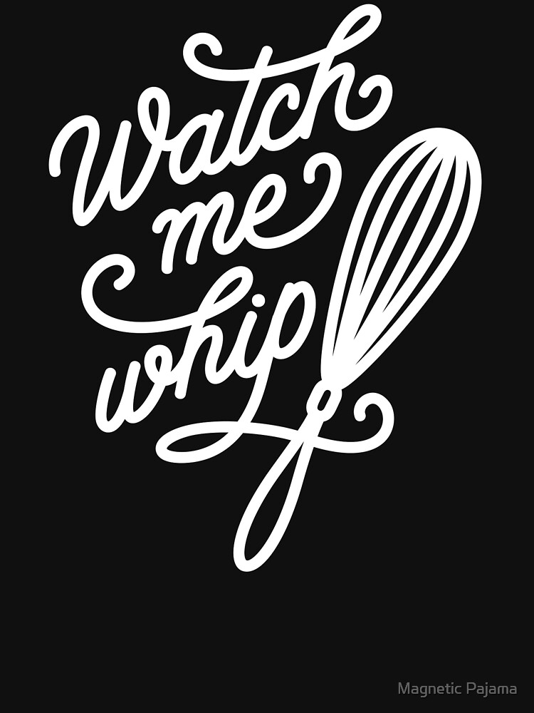 Watch Me Whip - Cooking & Baking by MagneticMama