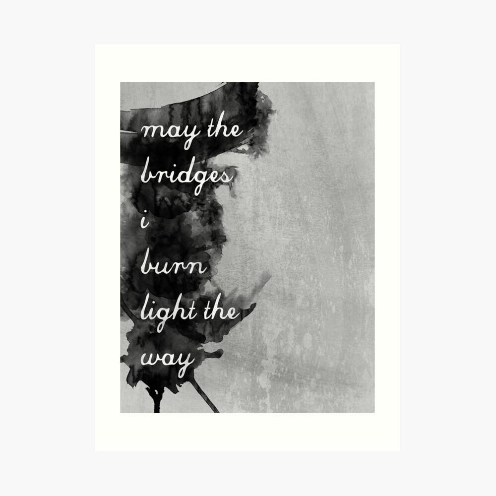 May the Bridges I Burn Light the Way Art Print