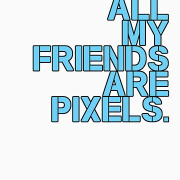 All My Friends are Pixels by vampyremuffin
