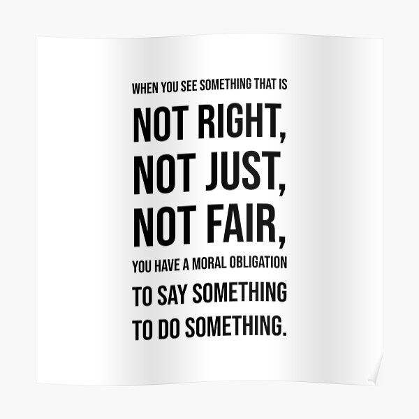 When you see  something that is  not right,  not just,  not fair,  you have a moral  obligation  to say something to do something. - John Lewis Poster