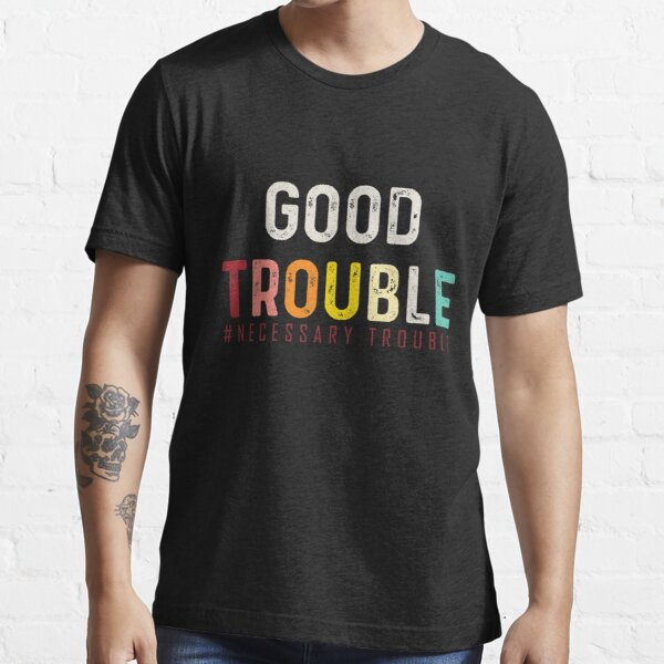 Good Trouble necessary trouble trendy shirt, crease in bidens equality USA   Essential T-Shirt