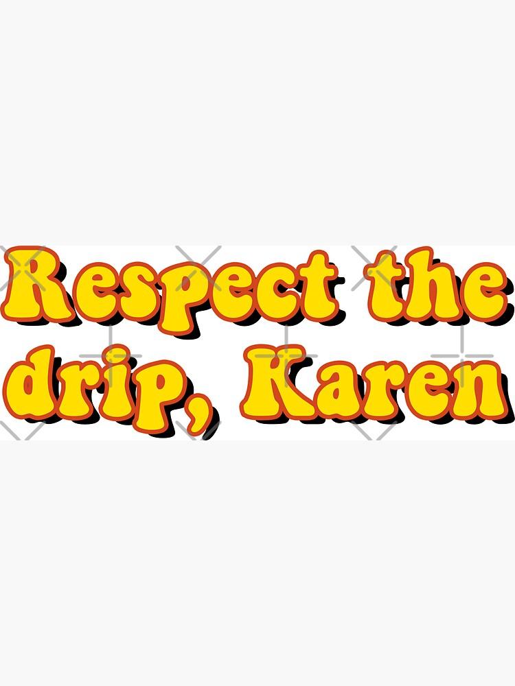 Respect the drip, Karen by saracreates