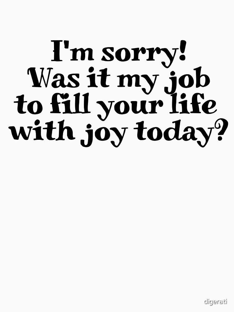 I'm sorry! Was it my job to fill your life with joy today? by digerati