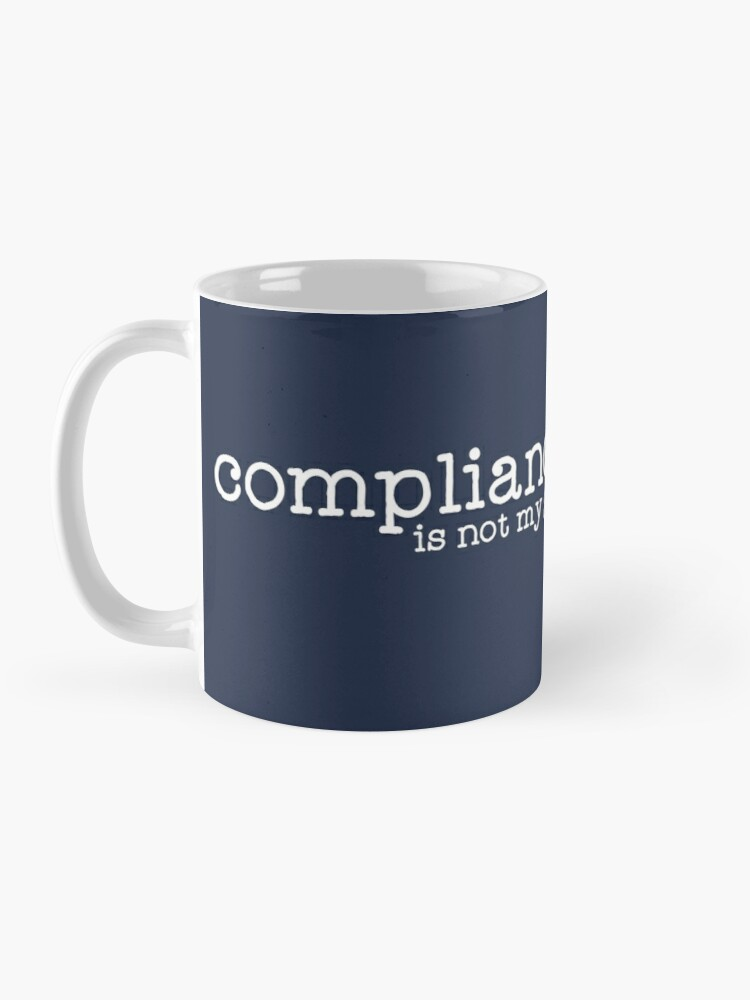 Alternate view of Compliance is not my goal . Mug