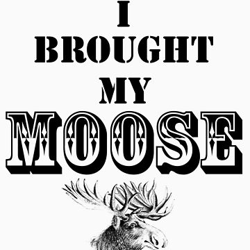 I Brought My Moose by KingsofHell