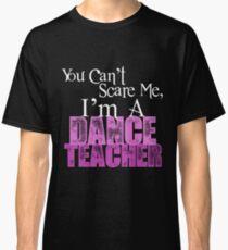 You Can't Scare Me, I'm a Dance Teacher Classic T-Shirt
