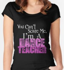 You Can't Scare Me, I'm a Dance Teacher Women's Fitted Scoop T-Shirt