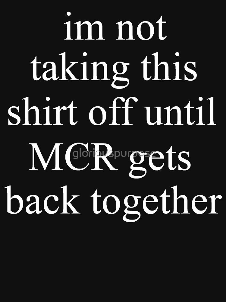i'm not taking this shirt off until mcr gets back together   Unisex T-Shirt