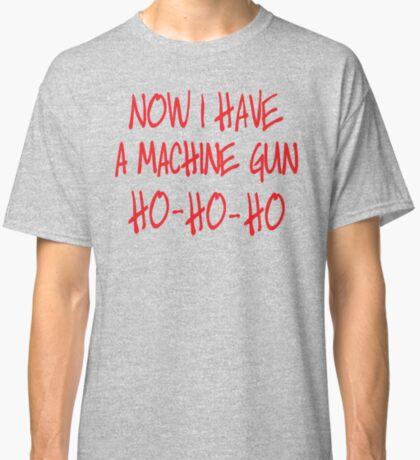 Now I have a machine Gun Die Hard Classic T-Shirt