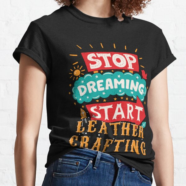 Stop Dreaming Start Leather Crafting Classic T-Shirt