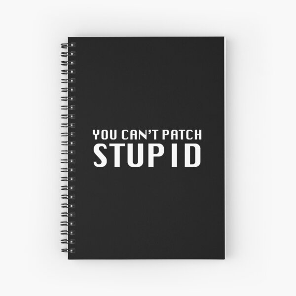 You Can't Patch Stupid Spiral Notebook