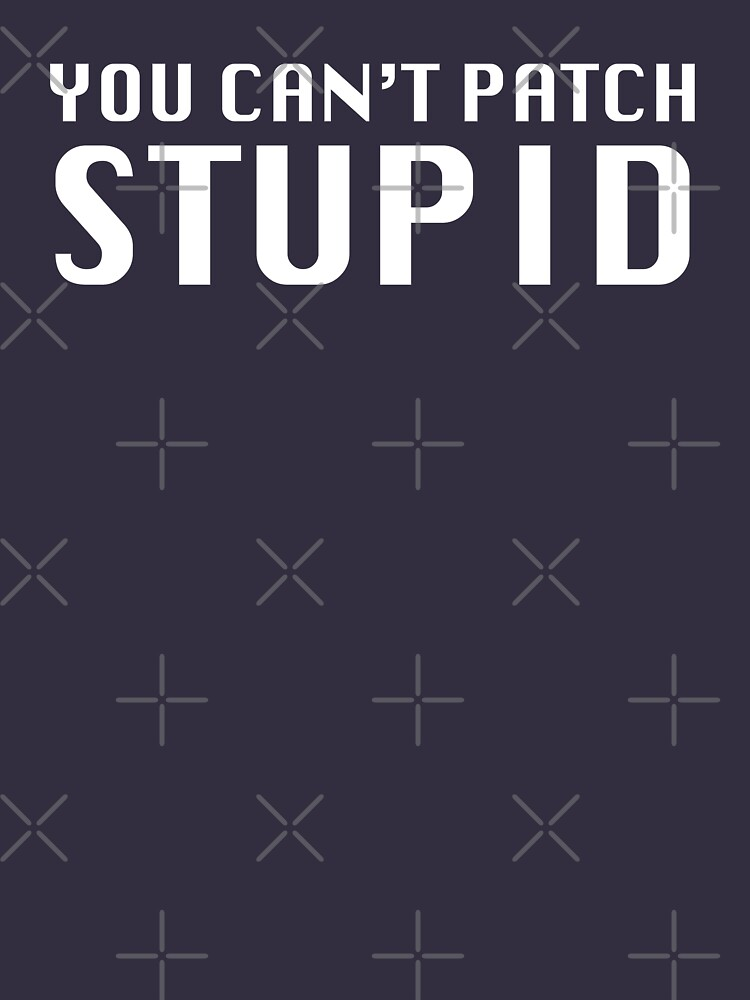 You Can't Patch Stupid by grantsewell