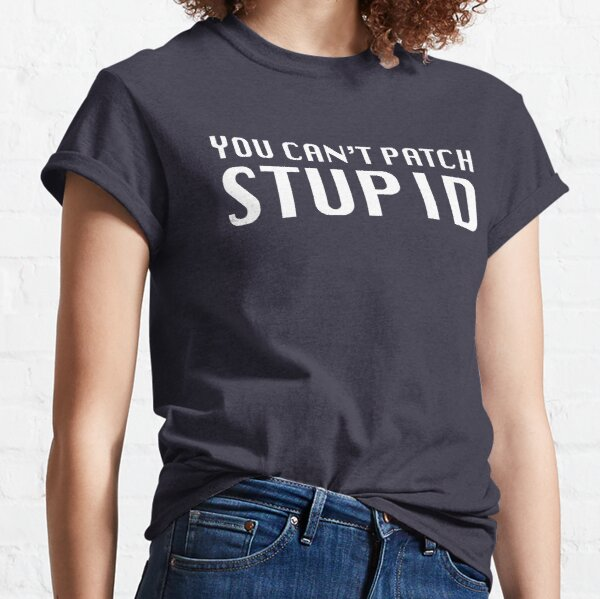 You Can't Patch Stupid Classic T-Shirt