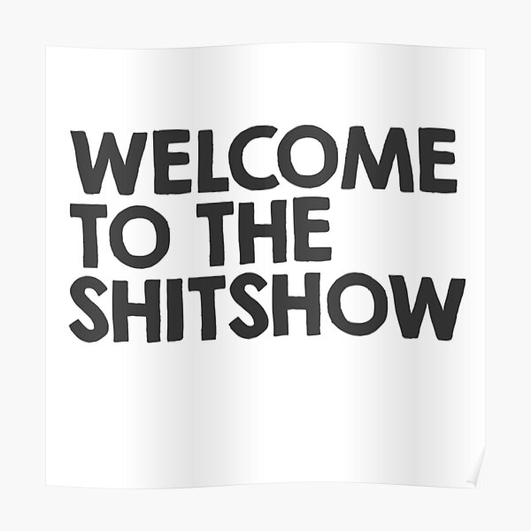 Welcome to the shitshow Poster