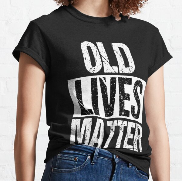 Old Lives Matter Funny Birthday Gifts Classic T-Shirt