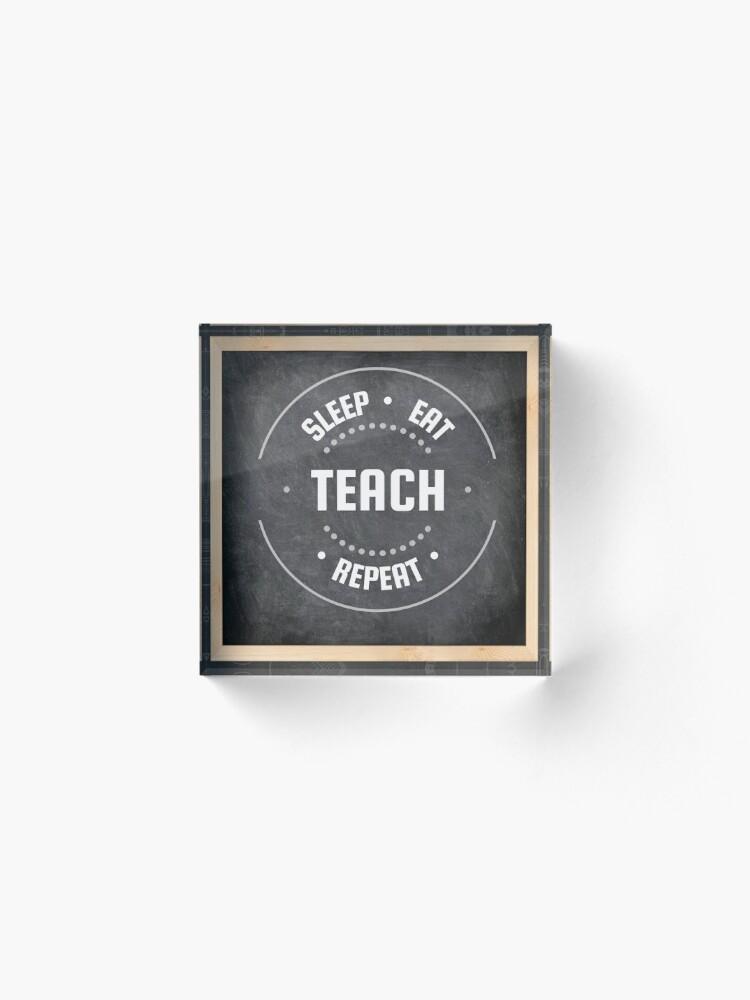 Alternate view of Sleep   Eat   Teach   Repeat: Proud to be a Teacher Acrylic Block