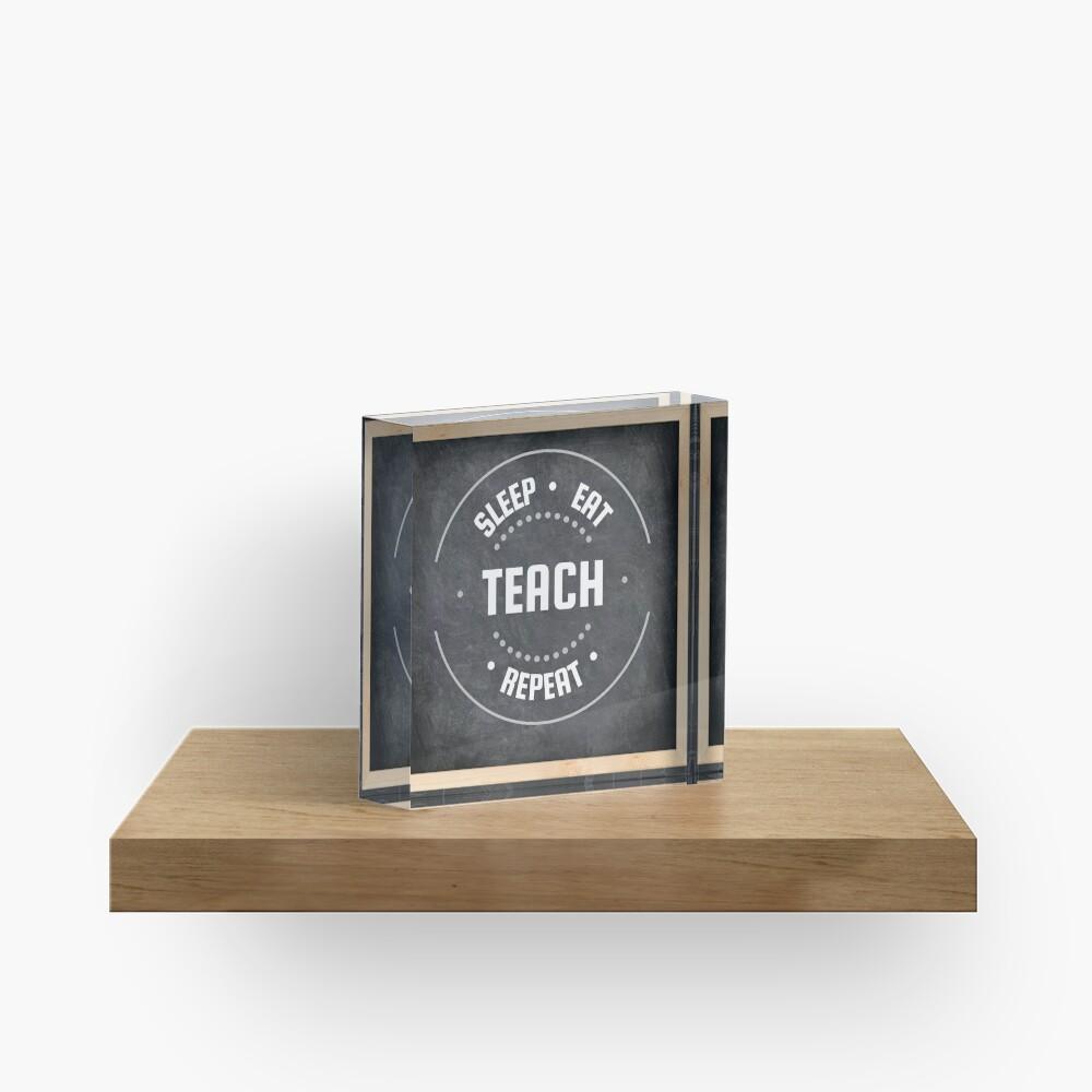 Sleep   Eat   Teach   Repeat: Proud to be a Teacher Acrylic Block