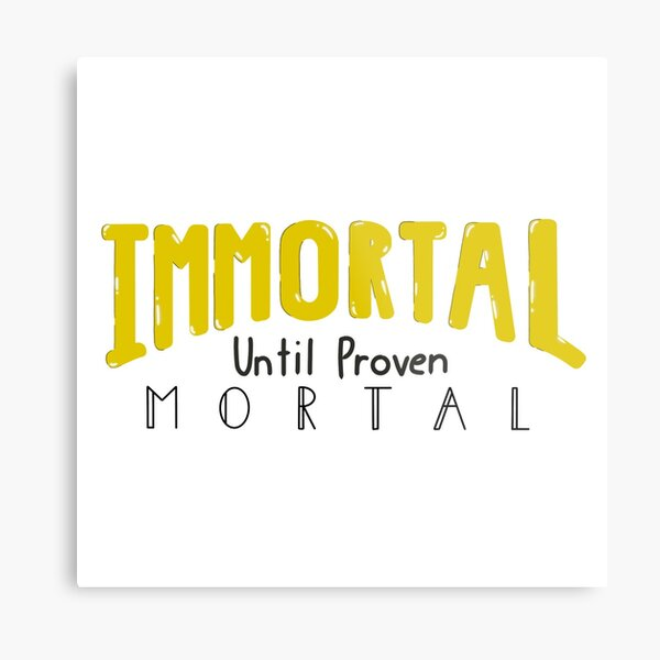 Immortal Until Proven Mortal Metal Print