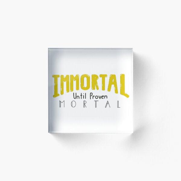 Immortal Until Proven Mortal Acrylic Block