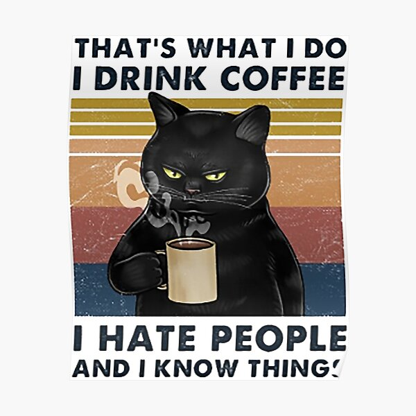 That's What I Do I Drink Coffee I Hate People And I Know Things Cat Lover Gifts Poster