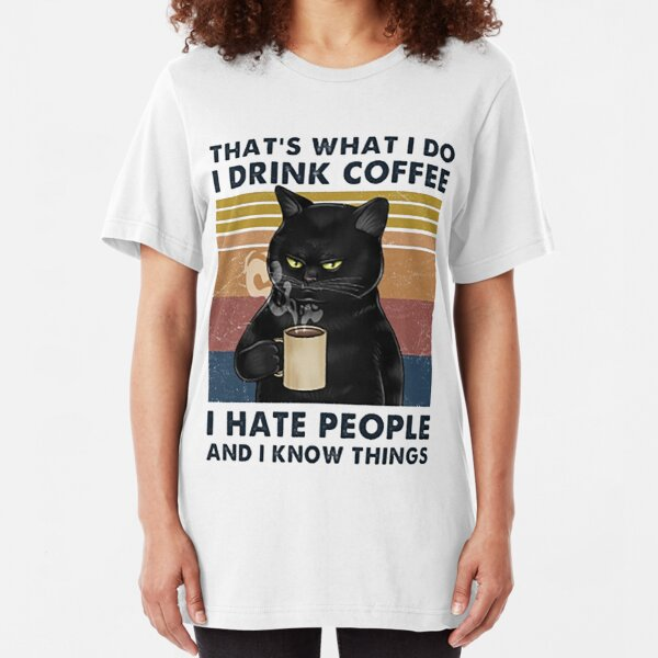 That's What I Do I Drink Coffee I Hate People And I Know Things Cat Lover Gifts Slim Fit T-Shirt