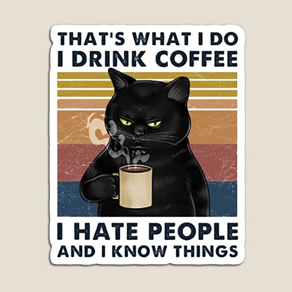 That's What I Do I Drink Coffee I Hate People And I Know Things Cat Lover Gifts Magnet