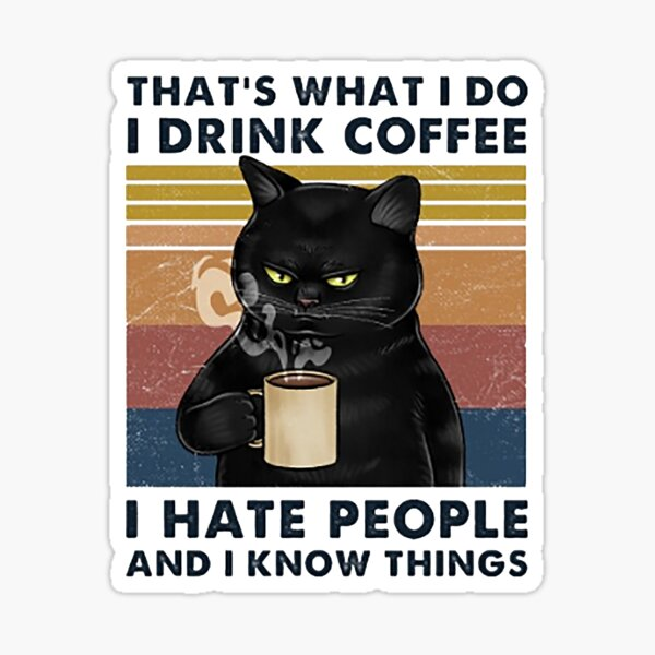 That's What I Do I Drink Coffee I Hate People And I Know Things Cat Lover Gifts Sticker