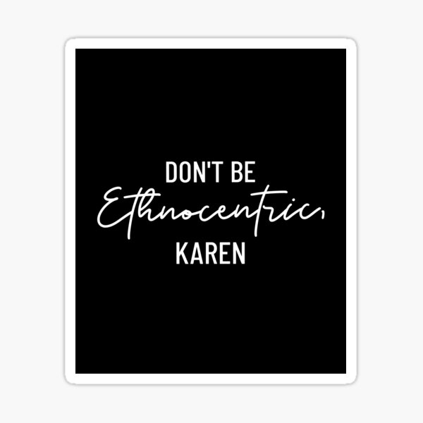 Don't be Ethnocentric, Karen - Funny Anthropology Design Sticker