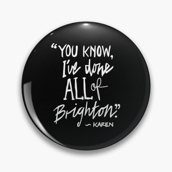"""Karen from Brighton Meme Quote """"You Know, I've done all of Brighton"""" Pin"""