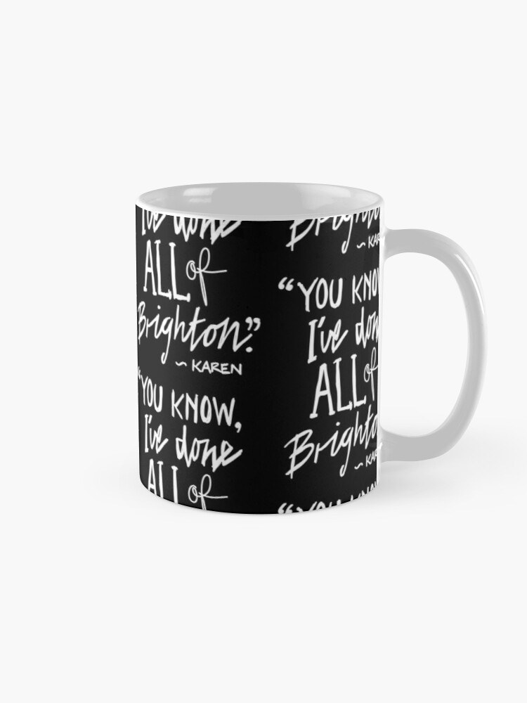 """Alternate view of Karen from Brighton Meme Quote """"You Know, I've done all of Brighton"""" Mug"""