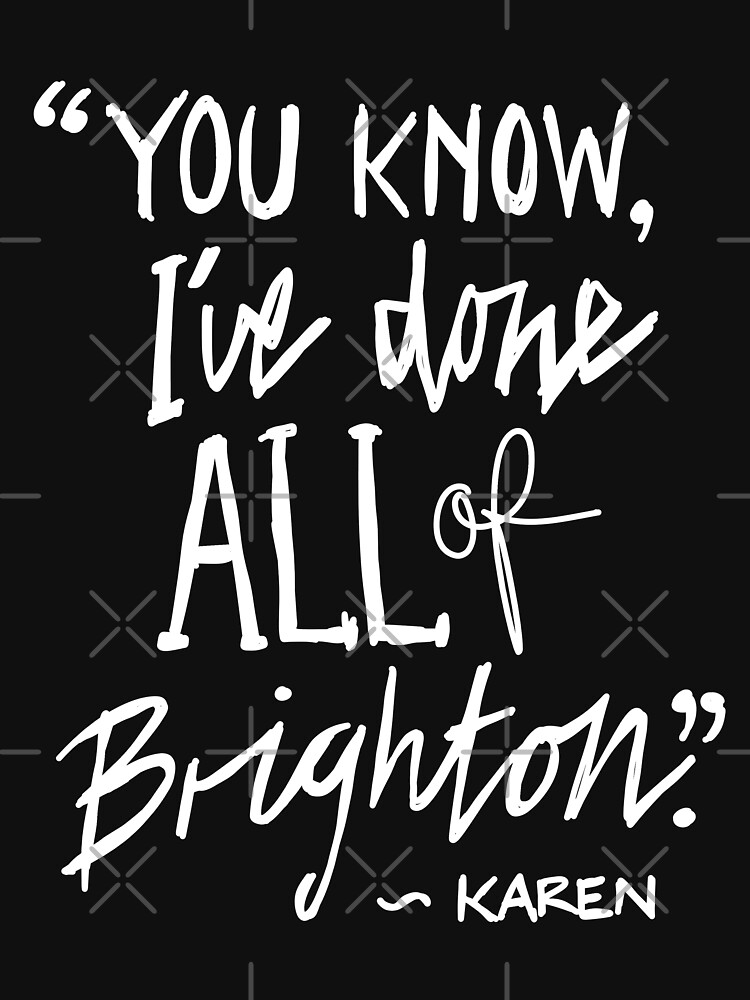 """Karen from Brighton Meme Quote """"You Know, I've done all of Brighton"""" by sketchNkustom"""