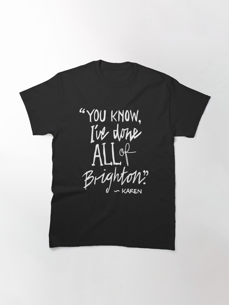 """Alternate view of Karen from Brighton Meme Quote """"You Know, I've done all of Brighton"""" Classic T-Shirt"""