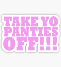 TAKE YO PANTIES OFF!!! T-SHIRTS Sticker