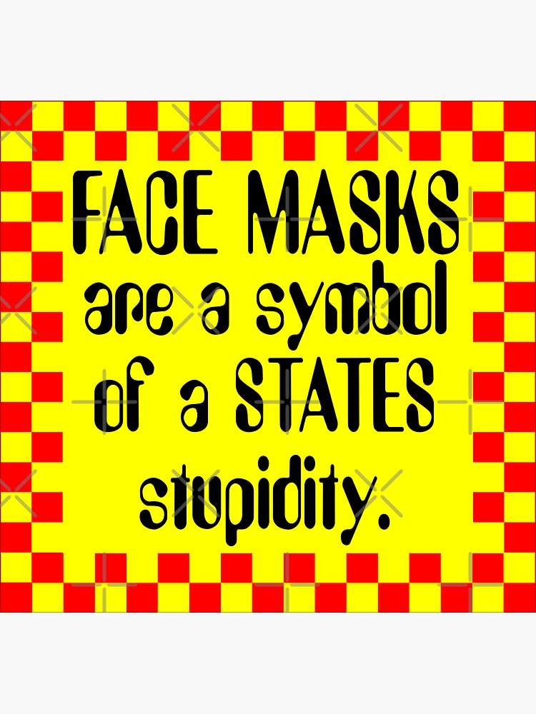 Face Masks are a symbol of a STATES Stupidity by stickysterscom