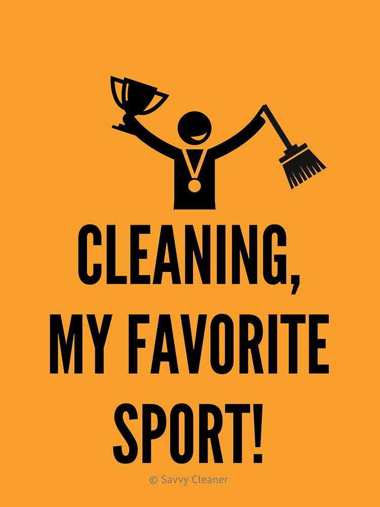 Cleaning, My Favorite Sport by SavvyCleaner
