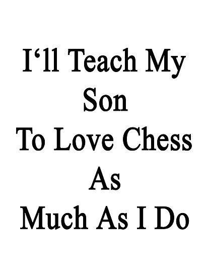 I'll Teach My Son To Love Chess As Much As I Do  by supernova23