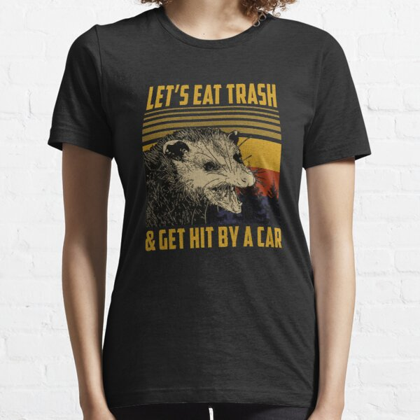 Let's Eat Trash Get Hit By A Car Essential T-Shirt