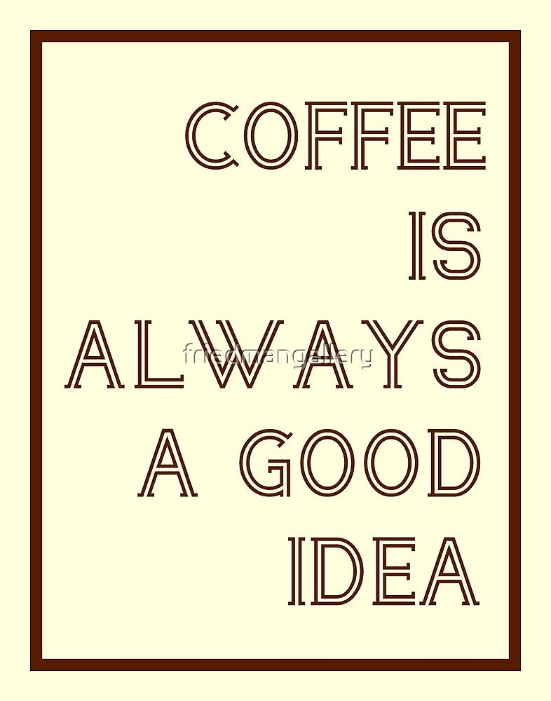 Coffee Is Always A Good Idea Poster by friedmangallery