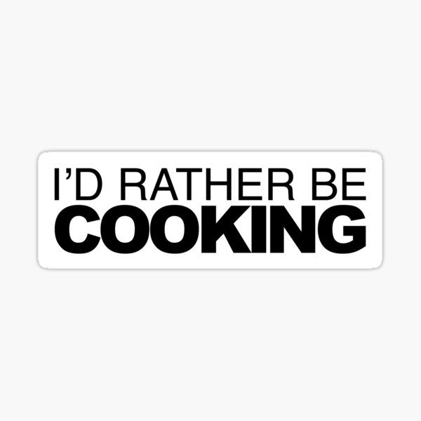 Id rather be Cooking Sticker