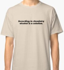 According to chemistry alcohol is a solution Classic T-Shirt