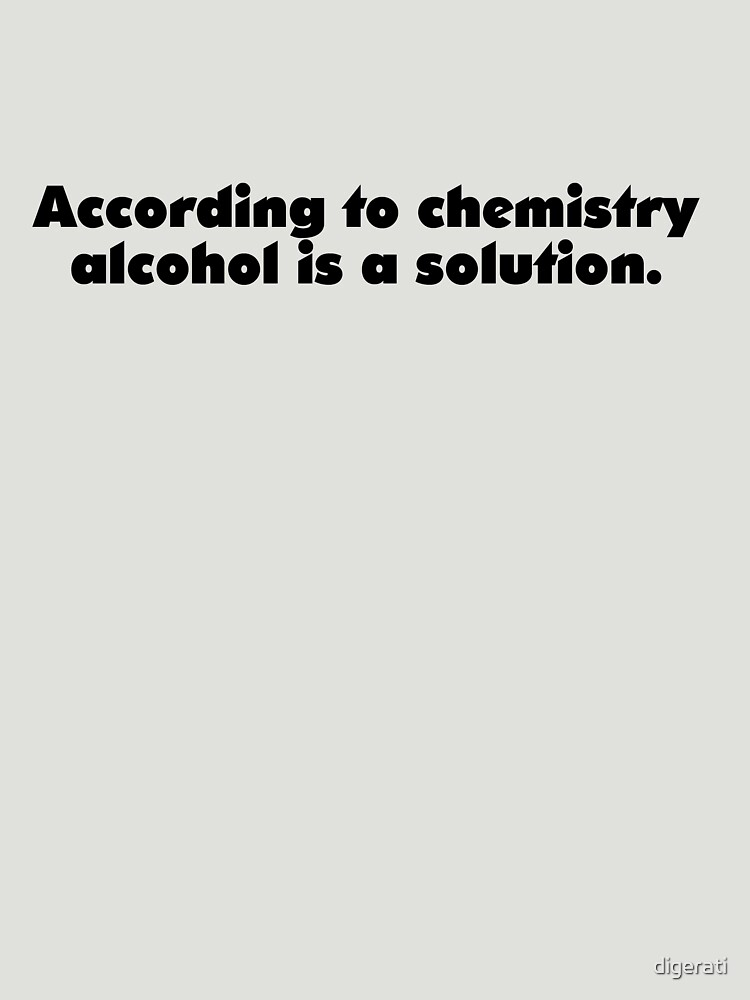 According to chemistry alcohol is a solution by digerati
