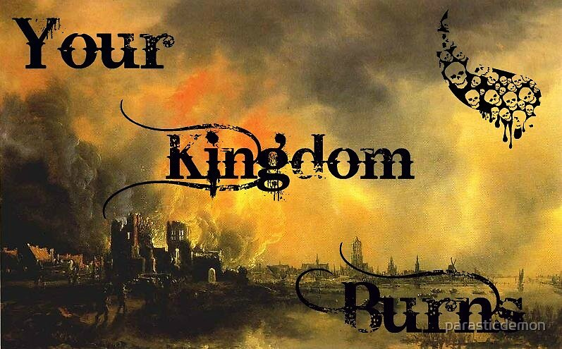 your kingdom burns by parasticdemon