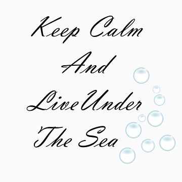 Keep Calm And Live Under The Sea T-Shirt by xoNIALL3R
