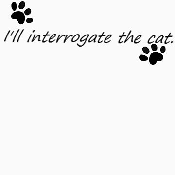 I'll Interrogate the cat. by Somione