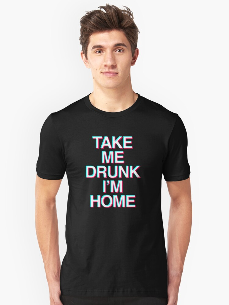 Take me Drunk I'm Home Unisex T-Shirt Front