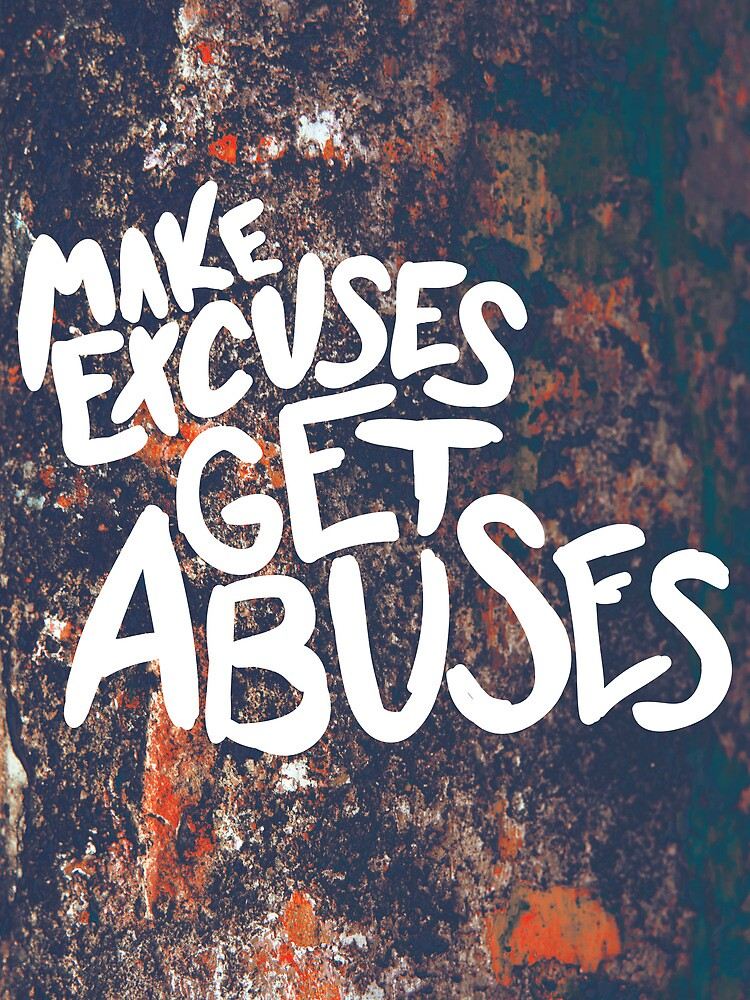 Make Excuses Get Abuses by Taylor Myers