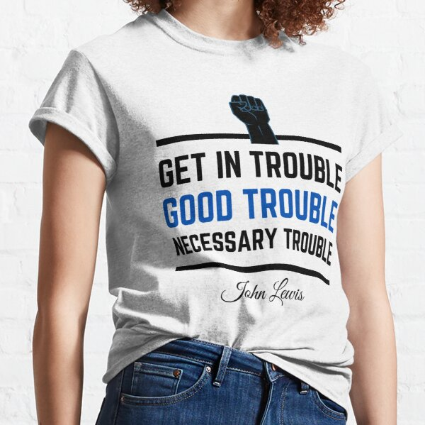 Get In Trouble .. Good Trouble .. Necessary Trouble ... John Lewis Classic T-Shirt